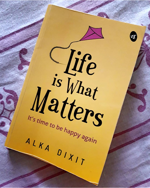 Book Review —  Life is What Matters: It's time to be Happy again by Alka Dixit